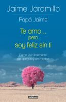 Te amo... pero soy feliz sin ti / I Love You... but Im Happy without You : Cmo vivir libremente, sin apegos, sin miedos / How to Live Freely, Without Attachments and Fears