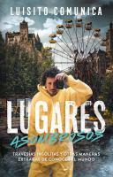 LUGARES ASOMBROSOS: TRAVESÍAS INSÓLITAS Y OTRAS MANERAS EXTRAÑAS DE CONOCER AL MUNDO