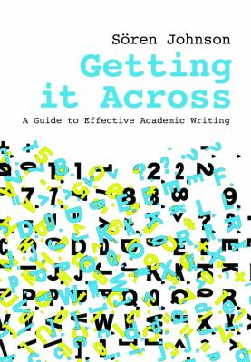 Getting it across : a guide to effective academic writing