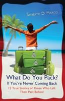 What Do You Pack? If You're Never Coming Back-- Fifteen True Stories of Those Who Left Their Past Behind