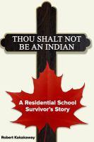 Thou shalt not be an Indian : a residential school survivor's story