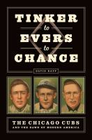 Tinker to Evers to Chance : the Chicago Cubs and the dawn of modern America
