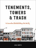 Tenements, towers  trash : an unconventional illustrated history of New York City