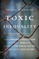 Toxic inequality : How America's wealth gap destroys mobility, deepens the racial divide,  threatens our future