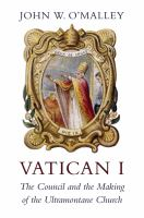 Vatican I : the council and the making of the ultramontane church
