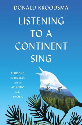 Cover image for Listening to a continent sing : birdsong by bicycle from the Atlantic to the Pacific