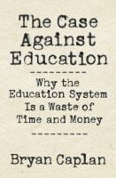 The case against education : why our education system is a waste of time and money