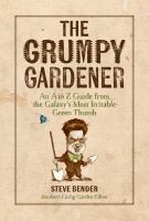 The Grumpy gardener : an A to Z guide from the galaxy's most irritable green thumb