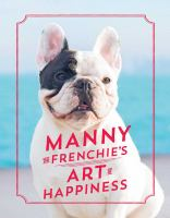 Manny the Frenchie's art of happiness : how to live a fulfilling life from the world's most influential bulldog