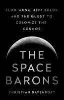 The space barons : Elon Musk, Jeff Bezos, and the quest to colonize the cosmos