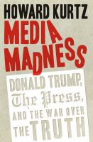 Media madness : Donald Trump, the press, and the war over the truth