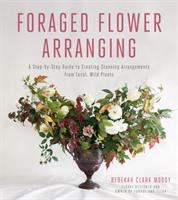 Foraged flower arranging : a step-by-step guide to creating stunning arrangements from local, wild plants
