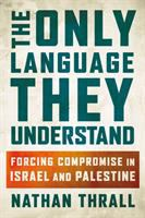 The only language they understand : forcing compromise in Israel and Palestine