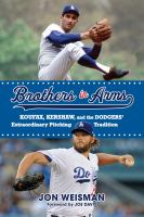Brothers in arms : Koufax, Kershaw, and the Dodgers' extraordinary pitching tradition