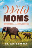 Wild moms : motherhood in the animal kingdom