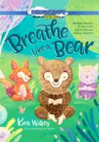 Breathe like a bear : 30 mindful moments for kids to feel calm and focused anytime, anywhere