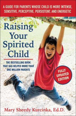Cover image for Raising your spirited child : a guide for parents whose child is more intense, sensitive, perceptive, persistent, and energetic