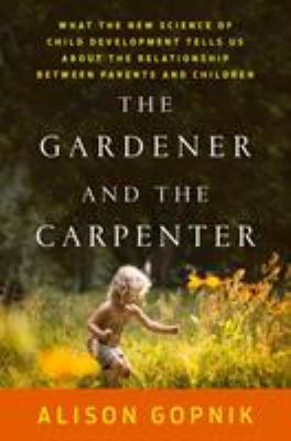 Cover image for The gardener and the carpenter : what the new science of child development tells us about the relationship between parents and children