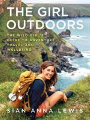 Cover image for The girl outdoors : the wild girl's guide to adventure, travel and wellbeing