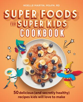 Cover image for Super foods for super kids cookbook : 50 delicious (and secretly healthy) recipes kids will love to make