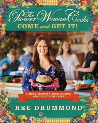 The Pioneer Woman Cooks: Come and Get It!: Simple, Scrumptious Recipes for Crazy Busy Livesby Ree Drummond
