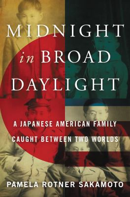 Midnight in Broad Daylight: a Japanese American Family Caught Between Two Worlds – Pamela Rotner Sakamoto