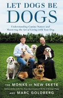 Let dogs be dogs: understanding canine nature and mastering the art of living with your dog. Monks of New Skete and Marc Goldberg