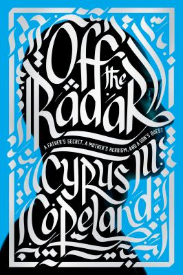Off the Radar: a Father's Secret, a Mother's Heroism, and a Son's Quest – Cyrus Copeland