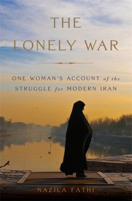 The Lonely War: One Woman's Account of the Struggle for Modern Iran – Nazila Fathi