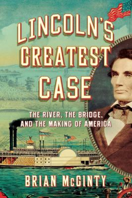 Lincoln's Greatest Case: the River, the Bridge, and the Making of America – Brian McGinty