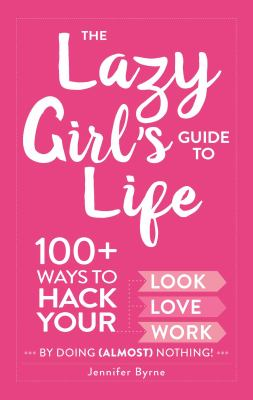 The Lazy Girl's Guide to Life: 100+ Ways to Hack Your Look, Love, Work By Doing (Almost) Nothing!  Jennifer Byrne
