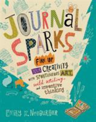 Journal Sparks: fire up your creativity with spontaneous art, wild writing, and inventive thinking  by Emily K. Neuburger
