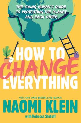 Cover image for How to change everything : the young human's guide to protecting the planet and each other / Naomi Klein ; with Rebecca Stefoff.