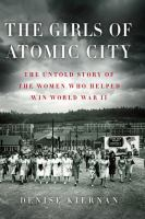 Cover image for The girls of Atomic City : the untold story of the women who helped win World War II