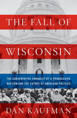 The fall of Wisconsin : the conservative conquest of a progressive bastion and the future of American politics - Cover