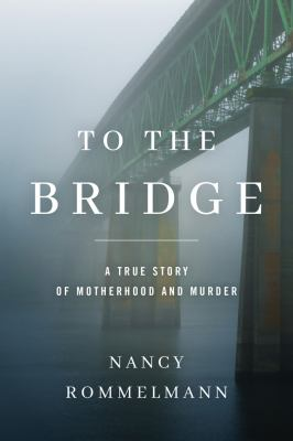 To the bridge : a true story of motherhood and murder - Cover
