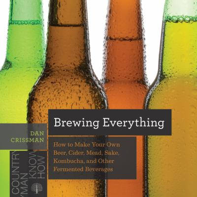Brewing everything : how to make your own beer, cider, mead, sake, kombucha, and other fermented beverages - Cover