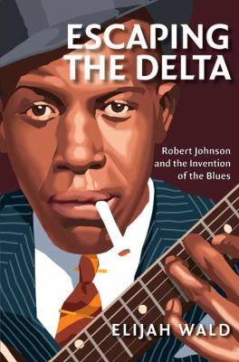 Cover image for Escaping the delta : Robert Johnson and the invention of the blues