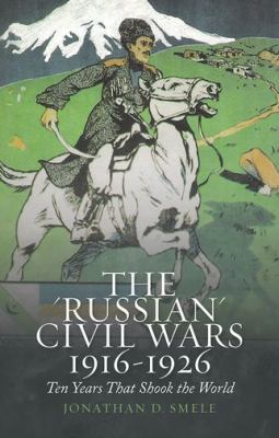 """Cover image for The """"Russian"""" civil wars, 1916-1926 : ten years that shook the world"""
