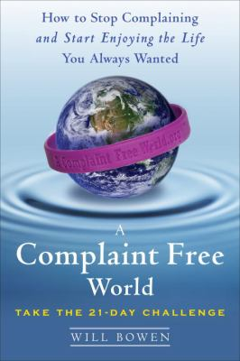 Cover image for A complaint free world : how to stop complaining and start enjoying the life you always wanted
