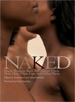 Cover image for Naked : black women bare all about their skin, hair, hips, lips, and other parts