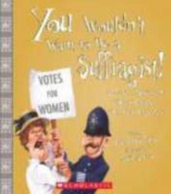 Cover image for You wouldn't want to be a suffragist! : a protest movement that's rougher than you expected