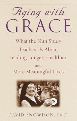 Cover image for Aging with grace : what the nun study teaches us about leading longer, healthier, and more meaningful lives