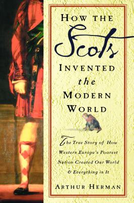Cover image for How the Scots invented the Modern World : the true story of how western Europe's poorest nation created our world & everything in it