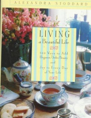 Cover image for Living a beautiful life : five hundred ways to add elegance, order, beauty and joy to every day of your life