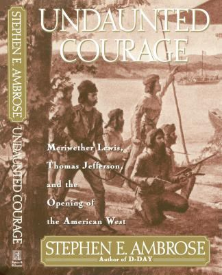 Cover image for Undaunted courage : Meriwether Lewis, Thomas Jefferson, and the opening of the American West