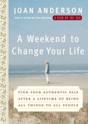 Cover image for A weekend to change your life : find your authentic self after a lifetime of being all things to all people