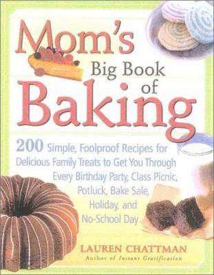 Cover image for Mom's big book of baking : 200 simple, foolproof recipes for delicious family treats to get you through every birthday party, class picnic, potluck bake sale, holiday, and no-school day