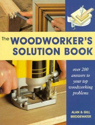 Cover image for The woodworker's solution book : over 200 answers to your top woodworking problems