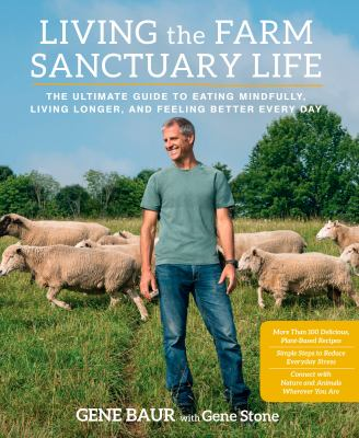 Cover image for Living the Farm Sanctuary life : the ultimate guide to eating mindfully, living longer, and feeling better every day